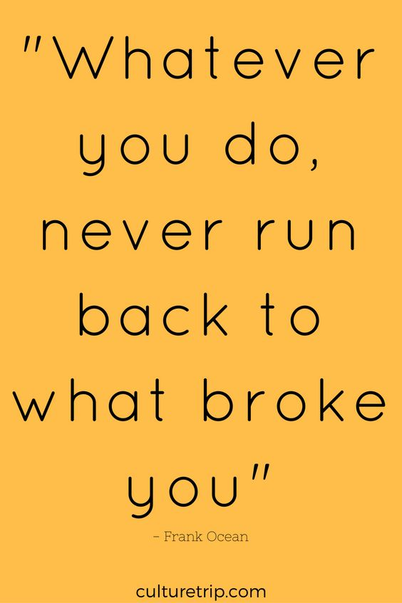 """Whatever you do, never run back to what broke you"" - Frank Ocean"