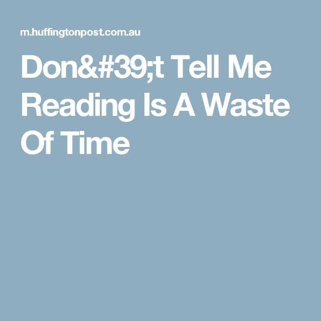 Don't Tell Me Reading Is A Waste Of Time
