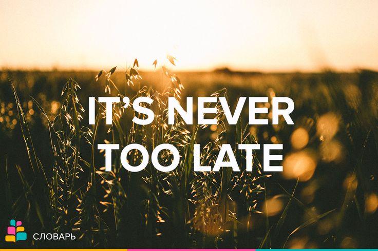 It's never too late — никогда не бывает слишком поздно  Немного мотивации😉  http://amp.gs/t4QD