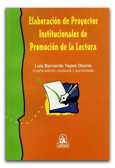 Elaboración de proyectos institucionales de promoción de la lectura - Luis Bernardo Yepes Osorio - Fondo Editorial Comfenalco Antioquia  http://www.librosyeditores.com/tiendalemoine/ciencias-de-la-comunicacion/2645-elaboracion-de-proyectos-institucionales-de-promocion-de-la-lectura.html    Editores y distribuidores.