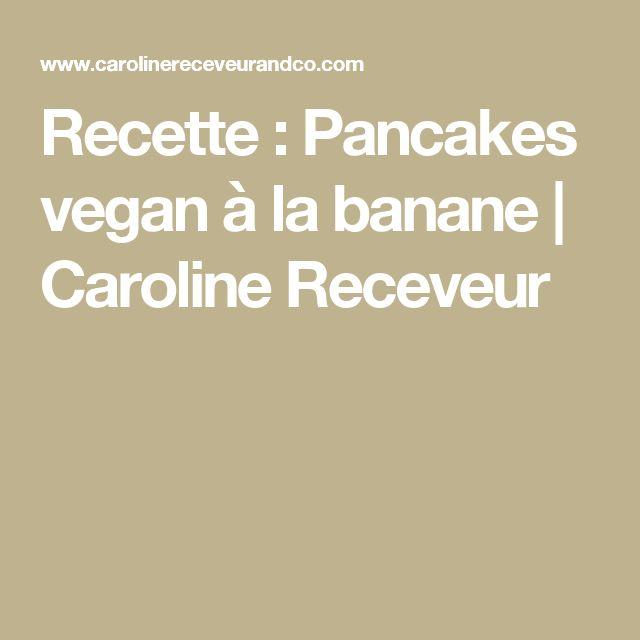 Recette : Pancakes vegan à la banane | Caroline Receveur