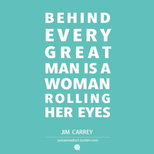 """""""Detrás de cada gran hombre hay una mujer volteando los ojos""""  Jim Carrey"""