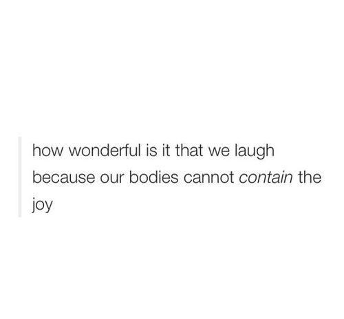 How wonderful it is that we laugh because our bodies cannot contain the joy.