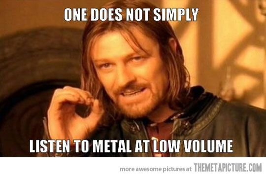 One does not simply listen to Metal at low volume