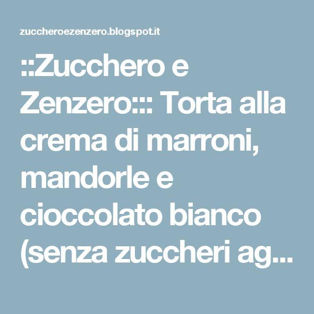 ::Zucchero e Zenzero::: Torta alla crema di marroni, mandorle e cioccolato bianco (senza zuccheri aggiunti)