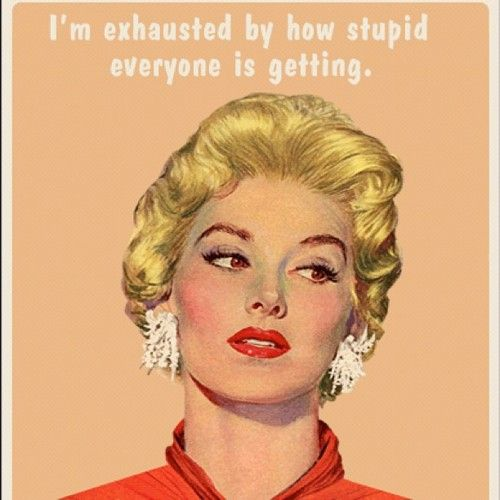 """""""I'm exhausted by how stupid everyone is getting."""""""