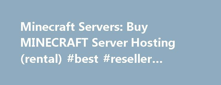 Minecraft Servers: Buy MINECRAFT Server Hosting (rental) #best #reseller #hosting http://hosting.remmont.com/minecraft-servers-buy-minecraft-server-hosting-rental-best-reseller-hosting/  #minecraft server host # Minecraft Servers include McMyAdmin control panel! Daily Backups, Bukkit, one-click plugin installs, Static IP, optional FREE website (with MySQL), and more! Many plugins are available with one click in our industry leading control panel, including: Tekkit,... Read more