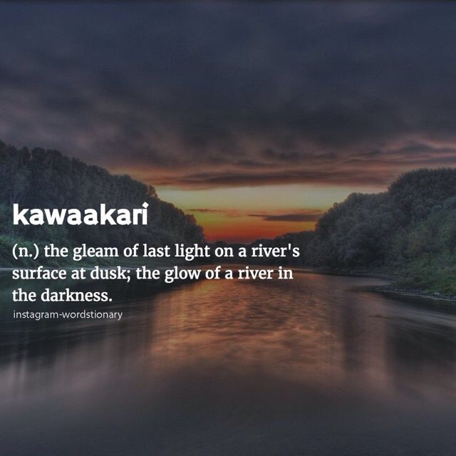 Kwaakari (n) ..the gleam of last night river's surface at dusk; the glow of a river in the darkenss