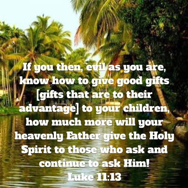 If you then, evil as you are, know how to give good gifts [gifts that are to their advantage] to your children, how much more will your heavenly Father give the Holy Spirit to those who ask and continue to ask Him! (Luke 11:13 AMP) Have A blessed day n Jesus Christ.. May God bless you abundantly..