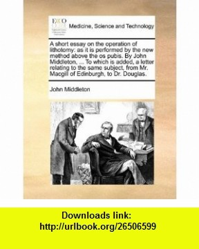 A short essay on the operation of lithotomy as it is performed by the new method above the os pubis. By John Middleton, ... To which is added, a ... Mr. Macgill of Edinburgh, to Dr. Douglas. (9781170591000) John Middleton , ISBN-10: 1170591000  , ISBN-13: 978-1170591000 ,  , tutorials , pdf , ebook , torrent , downloads , rapidshare , filesonic , hotfile , megaupload , fileserve