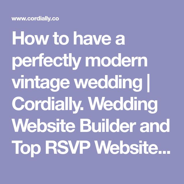 How to have a perfectly modern vintage wedding | Cordially. Wedding Website Builder and Top RSVP Website Creator