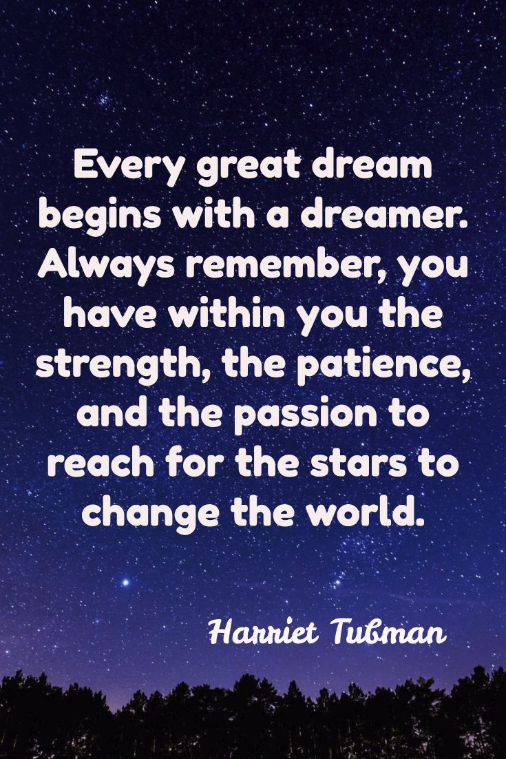 Harriet Tubman #quote #inspiration #motivation Every great dream begins with a dreamer. Always remember, you have within you the strength, the patience, and the passion to reach for the stars to change the world.