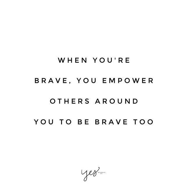 When you're brave, you empower others around you to be brave too.  - for more inspiring quotes + motivation go to yessupply.co