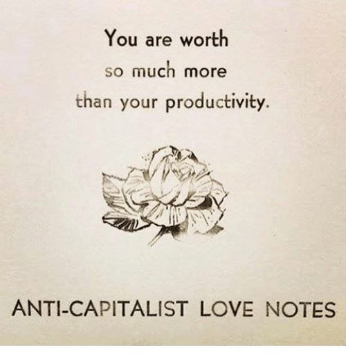 You Are Worth So Much More Than Your Productivity Anti Capitalist Love Notes Words Love Notes Wise Words