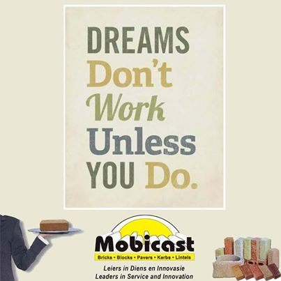 Always work for your dreams - don't let them just be dreams.  Mobicast has the largest range of bricks, paving and retaining blocks in the Southern Cape. We have branches in George, Mossel Bay and Harkerville. #monday #motivation