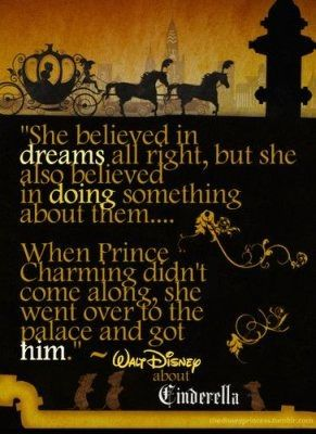She believed in dreams all right, but she also belived in doing something about them.. When Prince Charming didn't come along, she went over to the palace and got him. - Walt Disney RE Cinderella