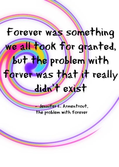 Forever was something we all took for granted, but the problem with forever was…