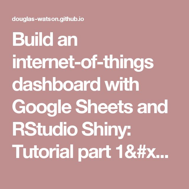 Build an internet-of-things dashboard with Google Sheets and RStudio Shiny: Tutorial part 1/3 · Douglas Watson