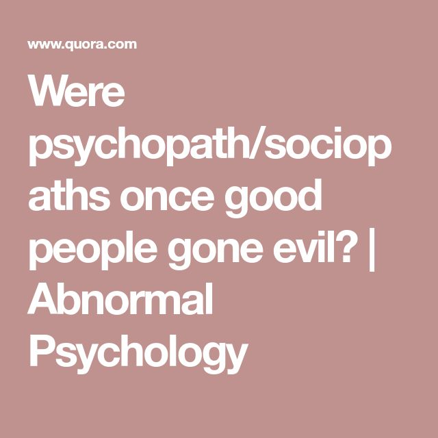 Were psychopath/sociopaths once good people gone evil? | Abnormal Psychology