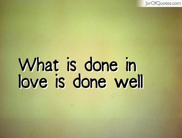 What is done in love is done well  #quotes #love #sayings #inspirational #motivational #words #quoteoftheday #positive