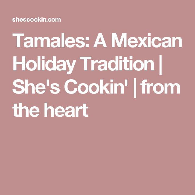 Tamales: A Mexican Holiday Tradition   She's Cookin'   from the heart