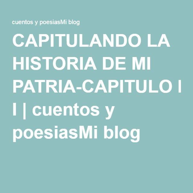 CAPITULANDO LA HISTORIA DE MI PATRIA-CAPITULO I | cuentos y poesiasMi blog