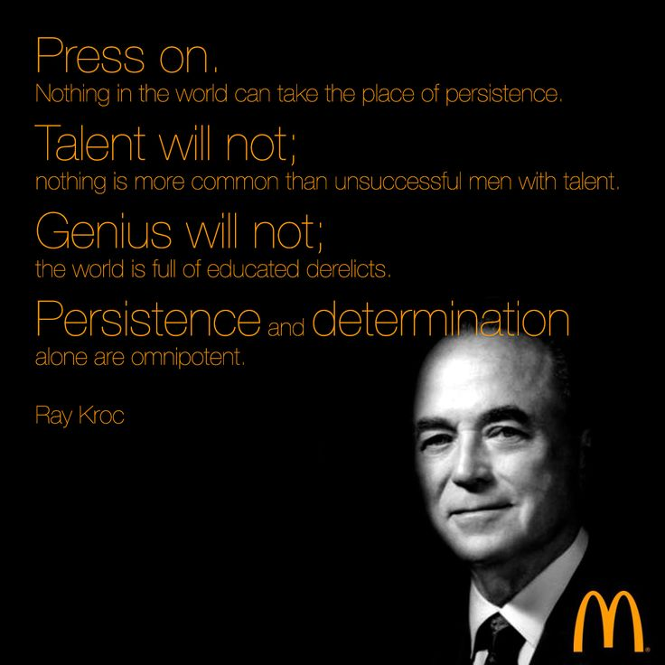 Press on. Nothing in the world can take the place of #persistence. Talent will not; nothing is more common than unsuccessful men with #talent. Genius will not; the world is full of educated derelicts. Persistence and #determination alone are omnipotent. — Ray Kroc