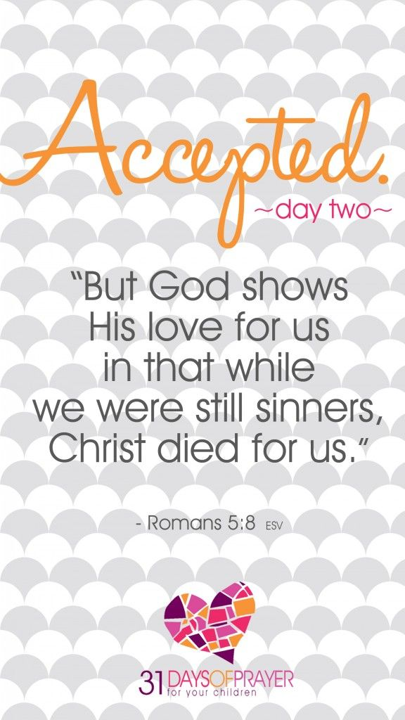 "31 Days of Prayer for Your Children : Day Two - Accepted ""But God shows His love for us in that while we were still sinners, Christ died for us."" ~ Romans 5:8"