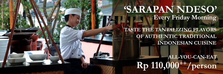 Sarapan Ndeso Every Friday morning Taste the tantalizing flavors of authentic traditional Indonesian cuisine. ALL-YOU-CAN-EAT breakfast buffet Rp 133,000net/person.