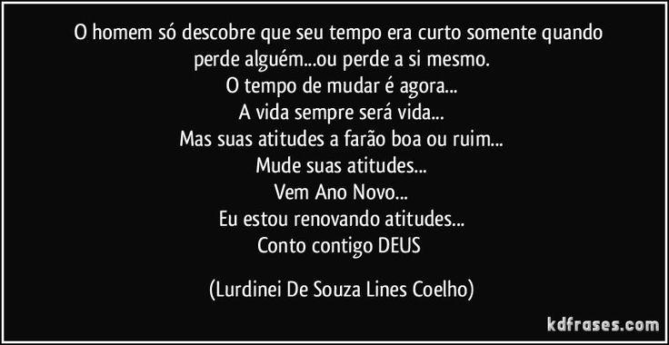 O homem só descobre que seu tempo era curto somente quando perde alguém...ou perde a si mesmo. O tempo de mudar é agora... A vida sempre será vida... Mas suas atitudes a farão boa ou ruim... Mude suas atitudes... Vem Ano Novo... Eu estou renovando atitudes... Conto contigo DEUS (Lurdinei De Souza Lines Coelho)