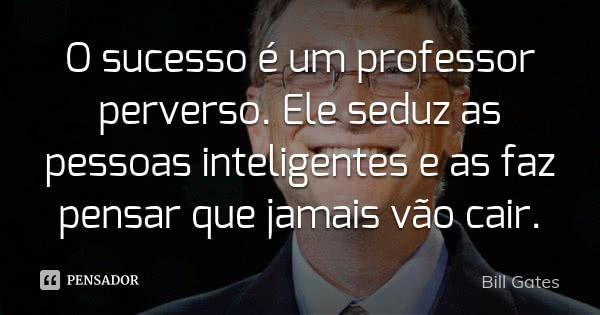 O sucesso é um professor perverso. Ele seduz as pessoas inteligentes e as faz pensar que jamais vão cair. — Bill Gates