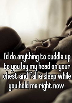I'd do anything to cuddle up to you lay my head on your chest and fall a sleep while you hold me right now