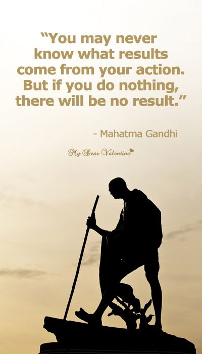 You may never know what results come from your action. But if you do nothing, there will be no result. —   Mahatma Gandhi