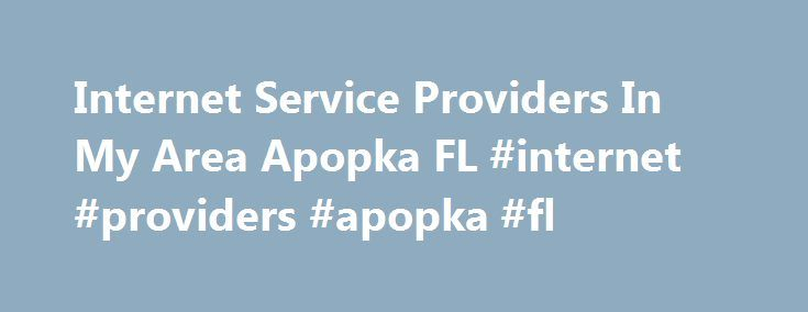 Internet Service Providers In My Area Apopka FL #internet #providers #apopka #fl http://indiana.remmont.com/internet-service-providers-in-my-area-apopka-fl-internet-providers-apopka-fl/  # Internet Service Providers In My Area Apopka, FL – High Speed Internet & Wireless Internet Packages Finding the best internet service provider in Apopka, FL is now easy Living in Apopka, Florida is the ultimate treat for someone who loves life in a small and intimate community. The Apopka village in Orange…