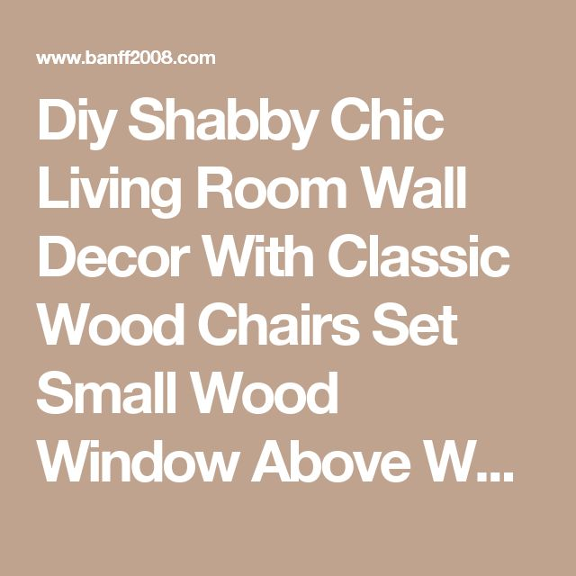 Diy Shabby Chic Living Room Wall Decor With Classic Wood Chairs Set Small Wood Window Above White Wood Flooring With White Painted Wall Interior Stunning Shabby Chic Living Room with White Look Living Room creating a with brown sofa pictures  | Banff2008