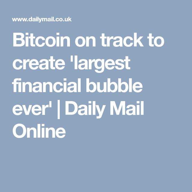 Bitcoin on track to create 'largest financial bubble ever' | Daily Mail Online