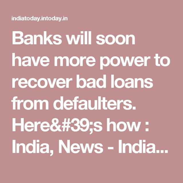 Banks will soon have more power to recover bad loans from defaulters. Here's how : India, News - India Today