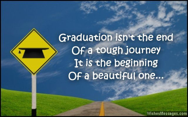 Graduation isn't the end of a tough journey. It is the beginning of a beautiful one. Congratulations. via WishesMessages.com
