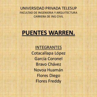 UNIVERSIDAD PRIVADA TELESUP FACULTAD DE INGENIERIA Y ARQUITECTURA CARRERA DE ING CIVIL PUENTES WARREN. INTEGRANTES Cotacallapa López García Coronel Bravo Ch. http://slidehot.com/resources/puente-warren.42813/