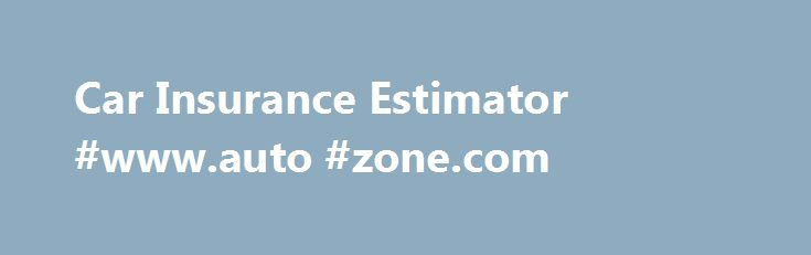 Car Insurance Estimator #www.auto #zone.com http://england.remmont.com/car-insurance-estimator-www-auto-zone-com/  #auto insurance calculator # Estimating car insurance rates: What you need to know For ballpark estimates on your car insurance rates, or to find out how, why or how much your car insurance will go up or down after a ticket or a change of address, we have several helpful articles and car insurance calculators . CarInsurance.com s average car insurance rates tool provides average…