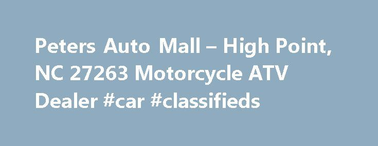Peters Auto Mall – High Point, NC 27263 Motorcycle ATV Dealer #car #classifieds http://auto.nef2.com/peters-auto-mall-high-point-nc-27263-motorcycle-atv-dealer-car-classifieds/  #peters auto mall # Peters Auto Mall (Peters Auto Mall rated 5 /5 based on 1 review.) Welcome to Peters Auto Mall, located in High Point, North Carolina 27263. Peters Auto Mall is your number one dealer for and more. We sell new and used ( and more) motorcycles, ATVs, UTVs, scooters, and personal watercraft. Continue…