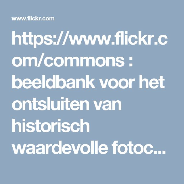 https://www.flickr.com/commons : beeldbank voor het ontsluiten van historisch waardevolle fotocollecties, initiatief gestart door de Library of Congress, USA)