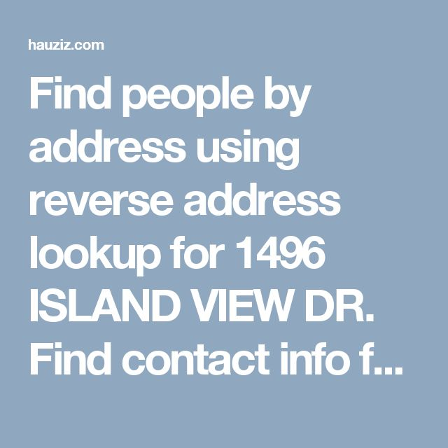 Find people by address using reverse address lookup for 1496 ISLAND VIEW DR. Find contact info for current and past residents, property value, and more.