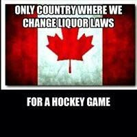 Canada: Only country where we change liquor laws....for a hockey game