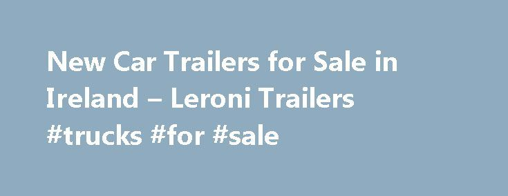 New Car Trailers for Sale in Ireland – Leroni Trailers #trucks #for #sale http://cars.remmont.com/new-car-trailers-for-sale-in-ireland-leroni-trailers-trucks-for-sale/  #cars for sale ni # Hydraulic Boat Yard Trailers Brian James Trailers Ramps Welcome to Leroni Trailers Ltd. we are based in County Meath and we can supply you with a large range of car trailers. We are the Sole Authorisied Distributors in the Republic of Ireland and Northern Ireland, for the French manufacturers Lider…The…