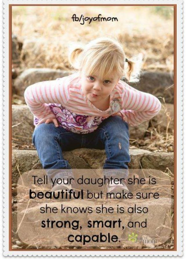 Tell your daughter she is beautiful but make sure she knows she is also strong, smart, and capable.