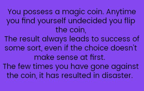 You possess a magic coin. Any time you find yourself undecided, you flip the coin. The result always leads you to success of some sort, even if the choice doesn't make sense at first. The few times you have gone against the coin, it has resulted in disaster.