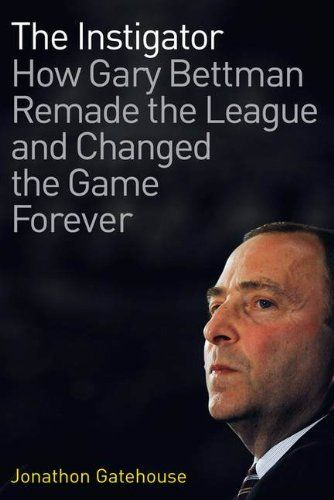 The Instigator: how Gary Bettman Remade the League and Changed the Game Forever, by Jonathon Gatehouse.
