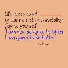 Life is too short to have a victim mentality. Say to yourself, I am not going to