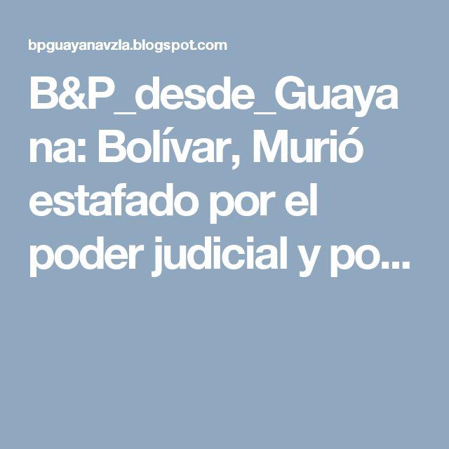 B&P_desde_Guayana: Bolívar, Murió estafado por el poder judicial y po...